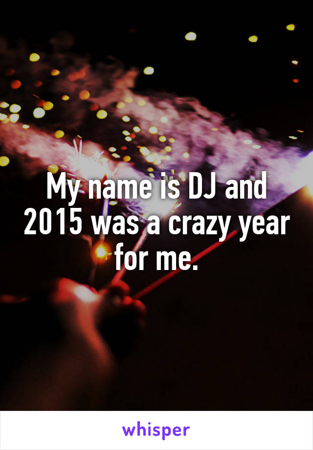 My name is DJ and 2015 was a crazy year for me.