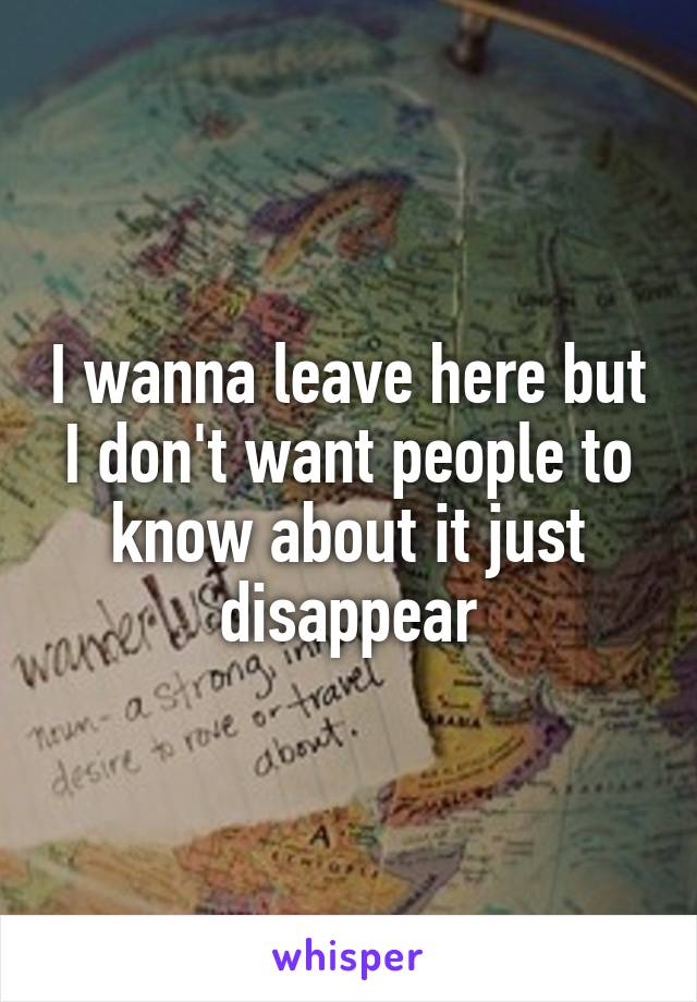 I wanna leave here but I don't want people to know about it just disappear