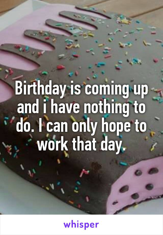 Birthday is coming up and i have nothing to do. I can only hope to work that day.