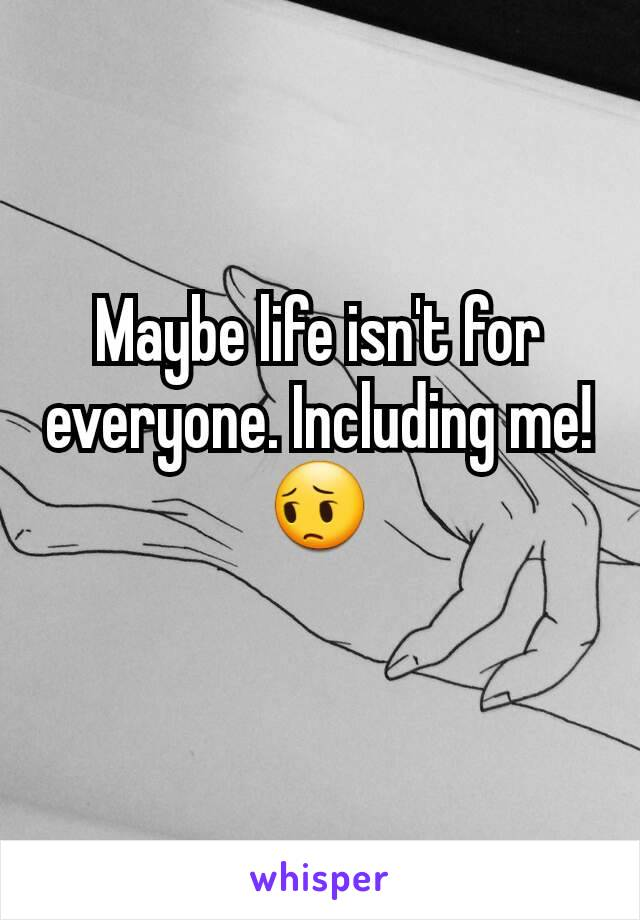 Maybe life isn't for everyone. Including me! 😔