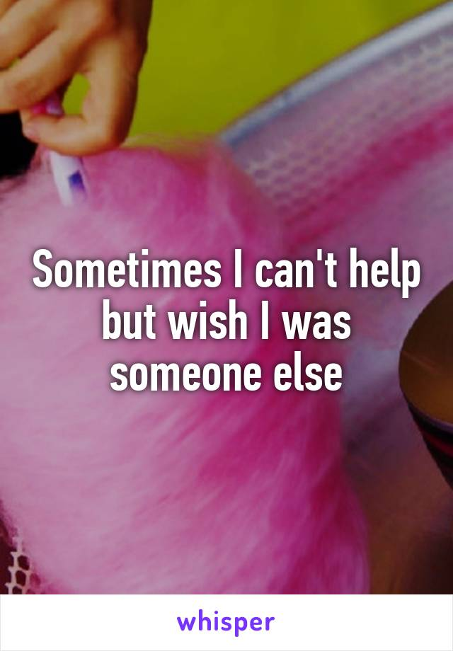 Sometimes I can't help but wish I was someone else