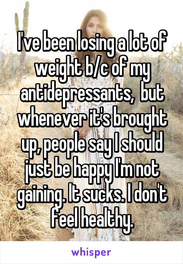 I've been losing a lot of weight b/c of my antidepressants,  but whenever it's brought up, people say I should just be happy I'm not gaining. It sucks. I don't feel healthy.