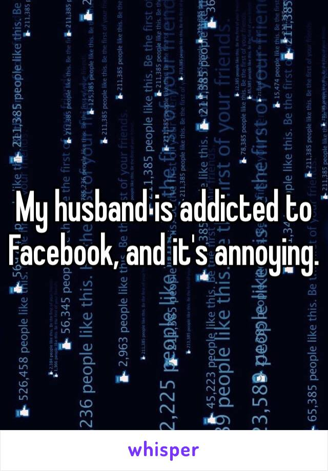 My husband is addicted to Facebook, and it's annoying.