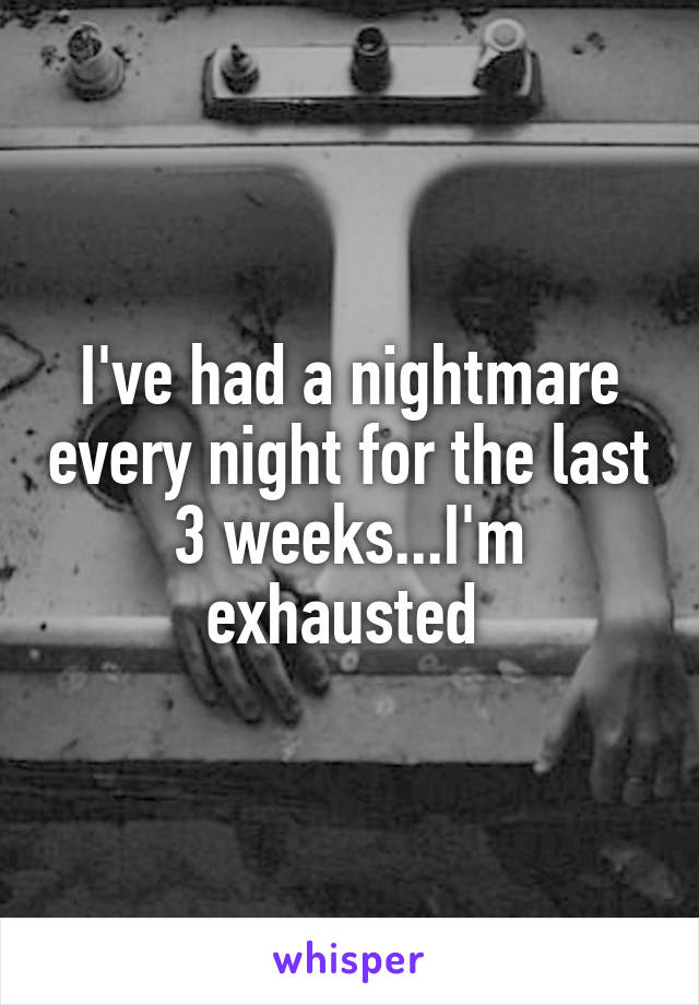 I've had a nightmare every night for the last 3 weeks...I'm exhausted
