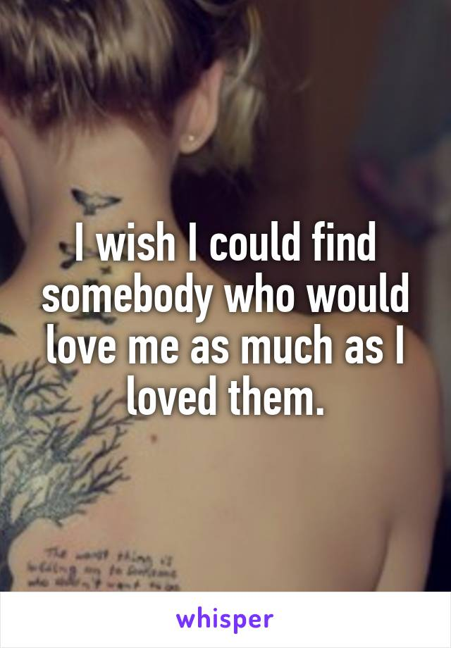 I wish I could find somebody who would love me as much as I loved them.