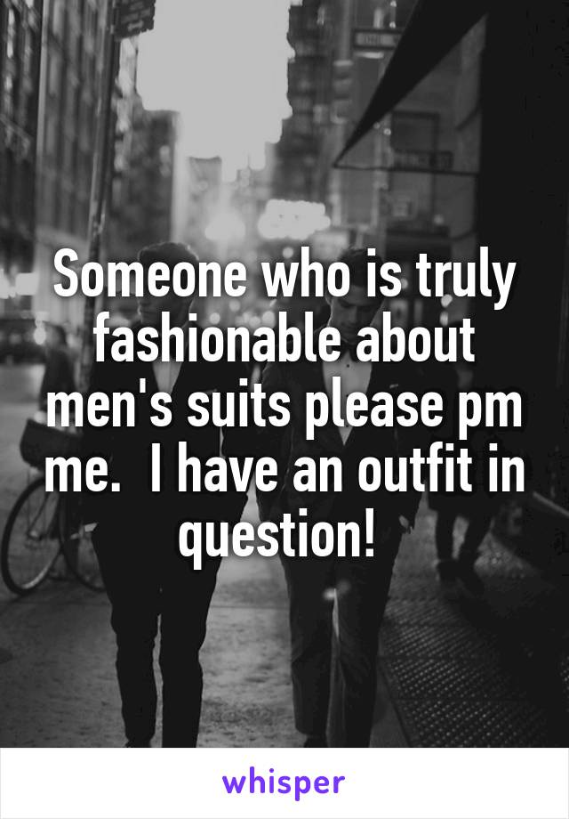 Someone who is truly fashionable about men's suits please pm me.  I have an outfit in question!