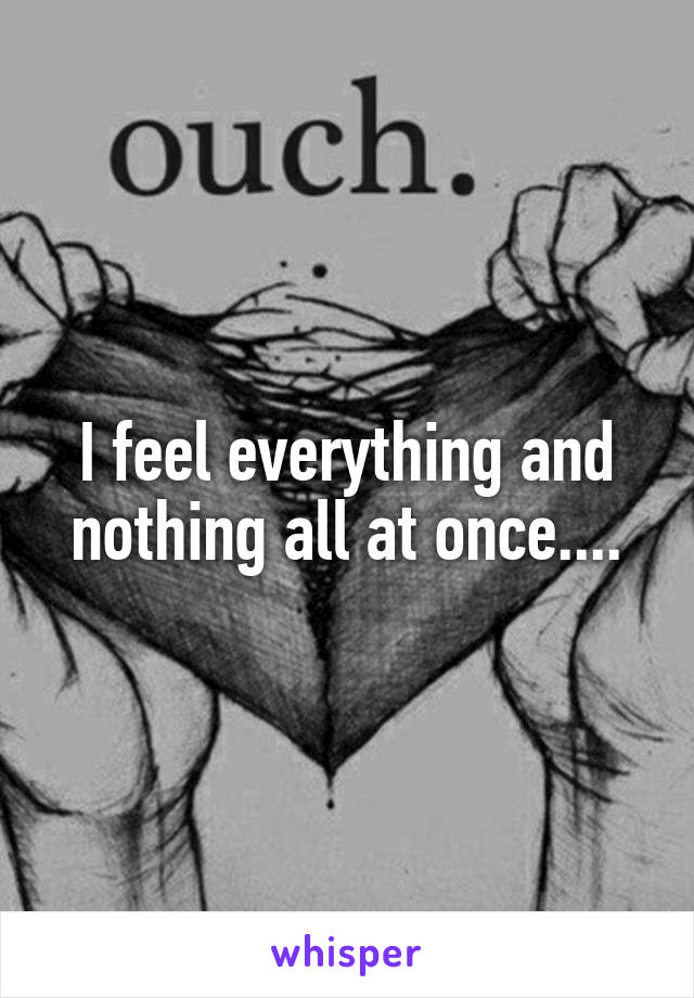 I feel everything and nothing all at once....