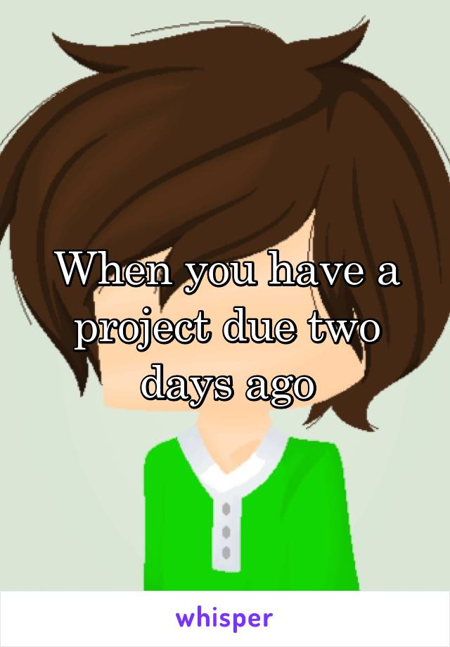 When you have a project due two days ago