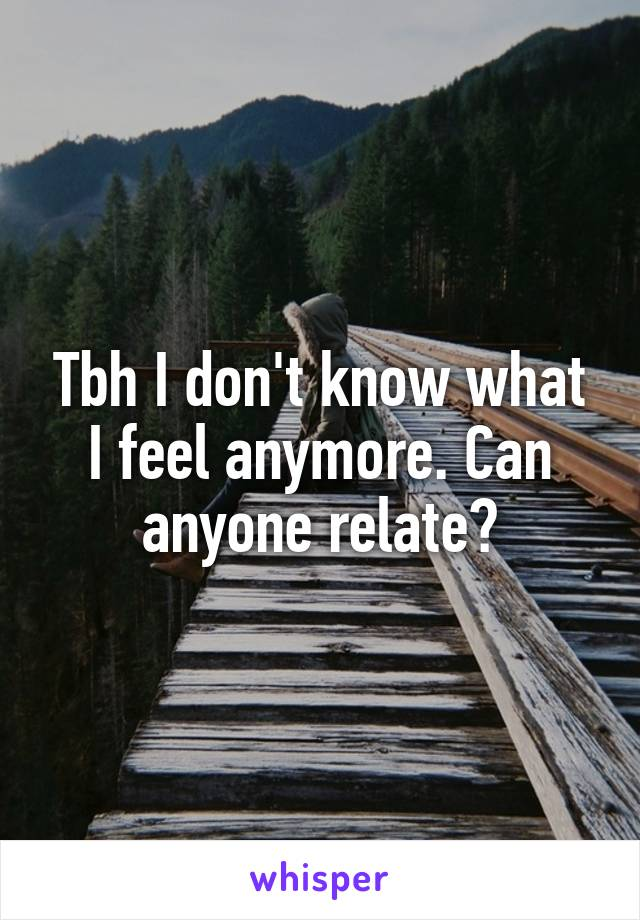 Tbh I don't know what I feel anymore. Can anyone relate?
