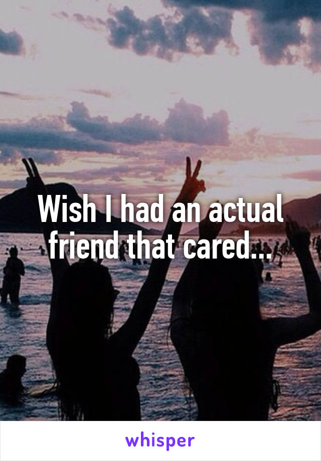 Wish I had an actual friend that cared...