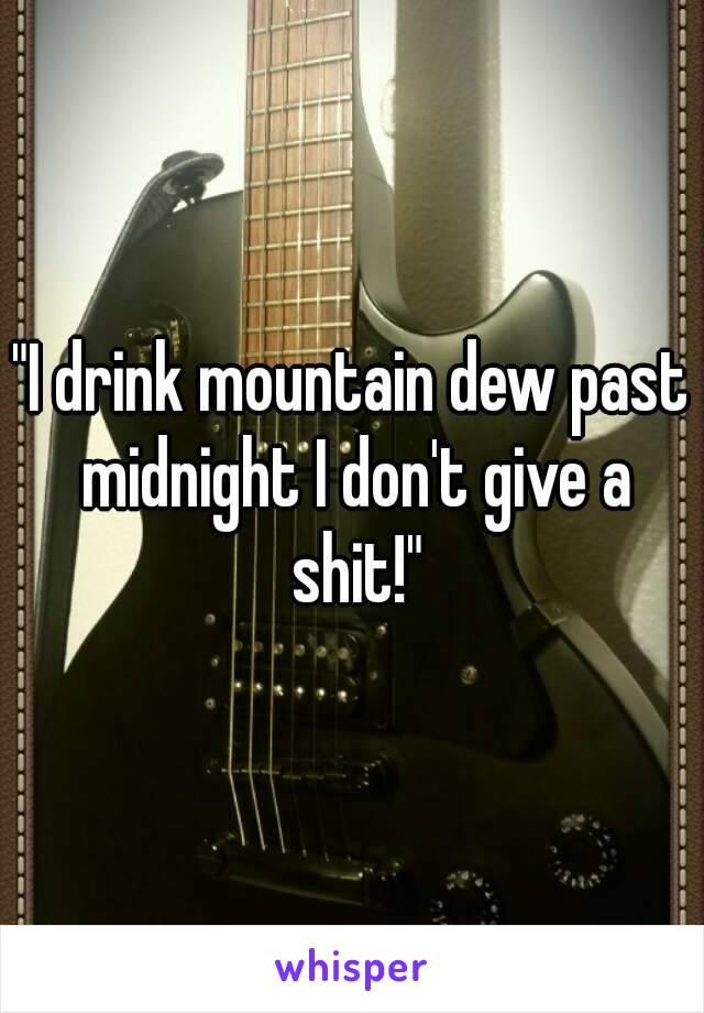 """I drink mountain dew past midnight I don't give a shit!"""