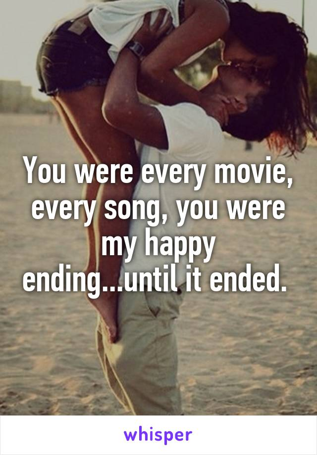 You were every movie, every song, you were my happy ending...until it ended.