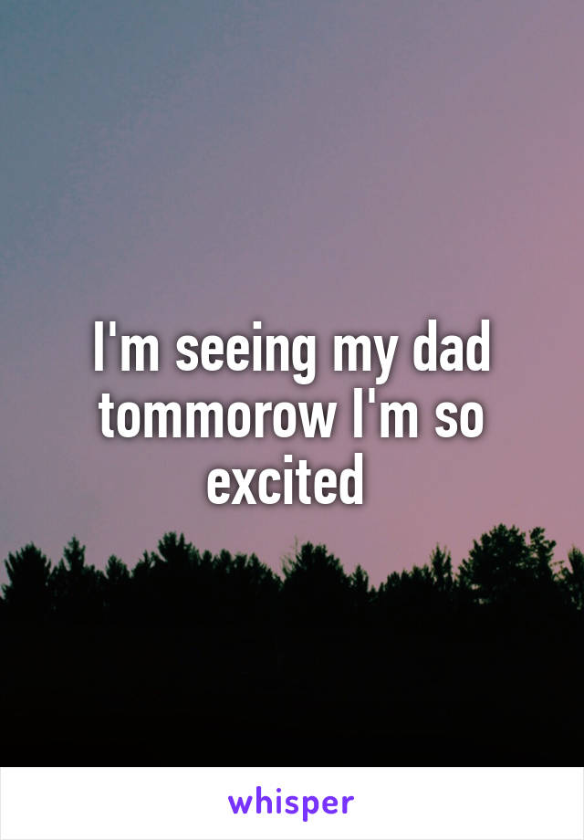 I'm seeing my dad tommorow I'm so excited