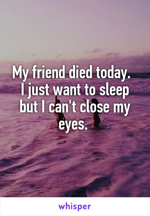 My friend died today.   I just want to sleep but I can't close my eyes.