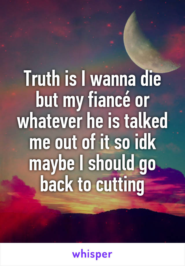 Truth is I wanna die but my fiancé or whatever he is talked me out of it so idk maybe I should go back to cutting