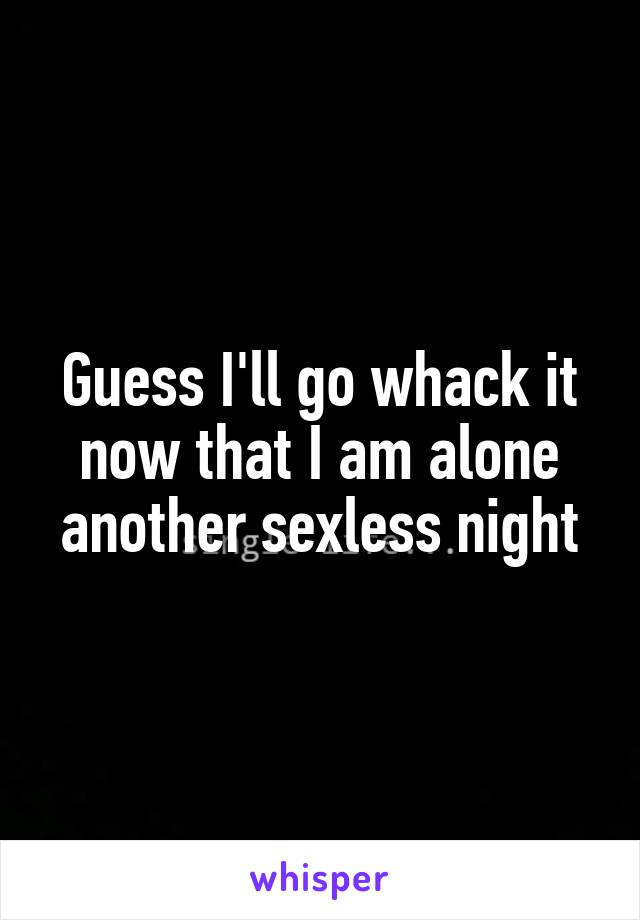 Guess I'll go whack it now that I am alone another sexless night