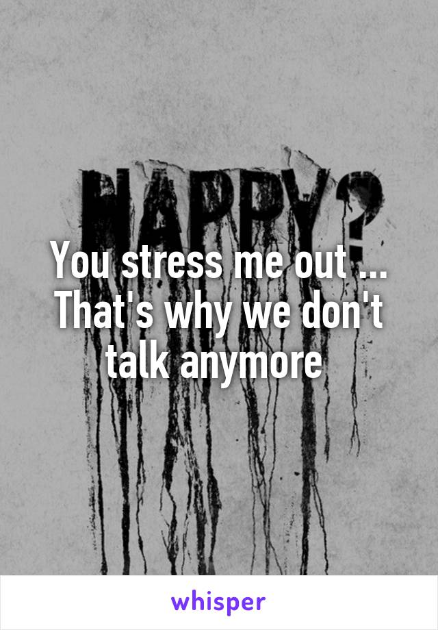 You stress me out ... That's why we don't talk anymore