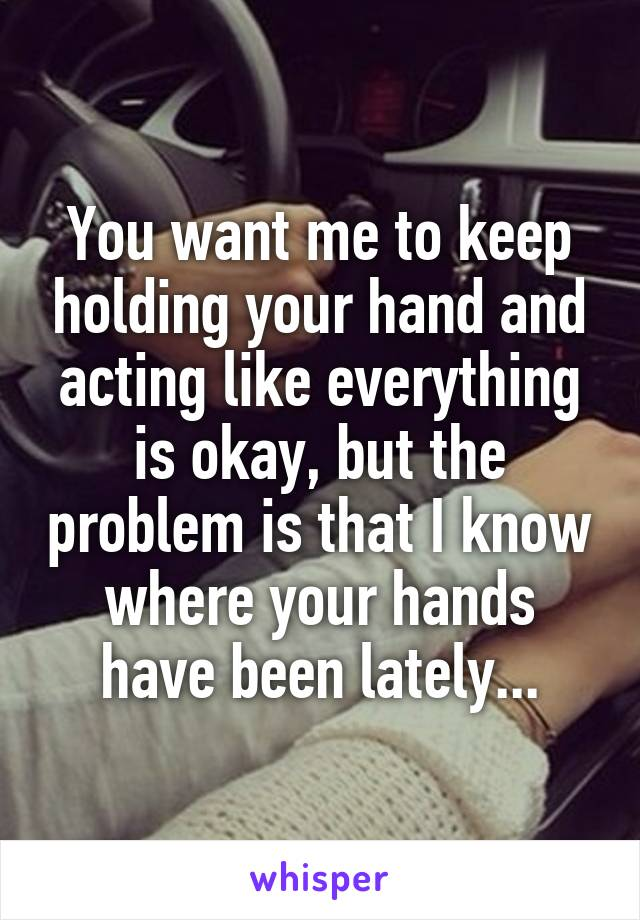 You want me to keep holding your hand and acting like everything is okay, but the problem is that I know where your hands have been lately...