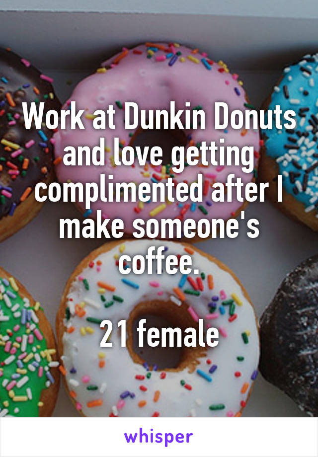 Work at Dunkin Donuts and love getting complimented after I make someone's coffee.  21 female