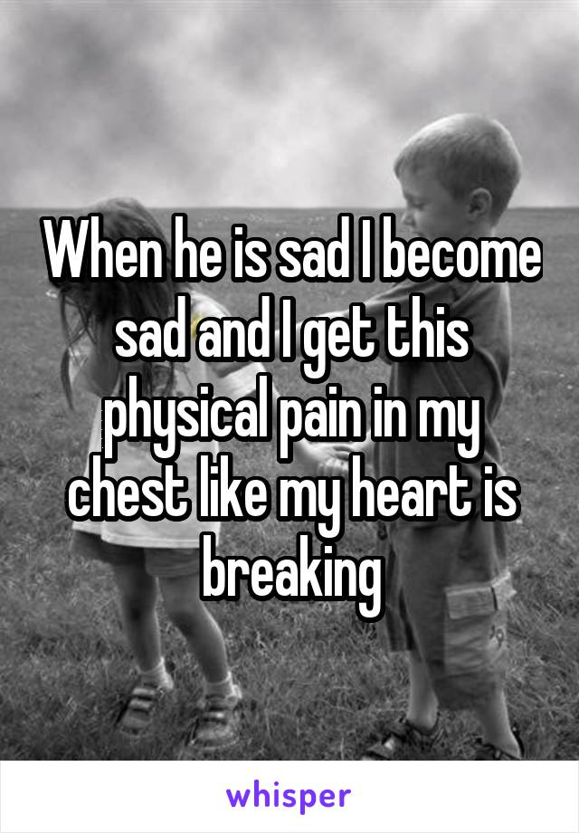 When he is sad I become sad and I get this physical pain in my chest like my heart is breaking