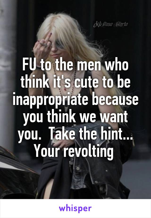 FU to the men who think it's cute to be inappropriate because you think we want you.  Take the hint... Your revolting