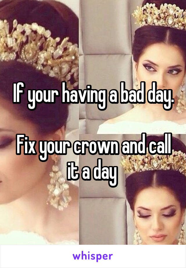 If your having a bad day.  Fix your crown and call it a day