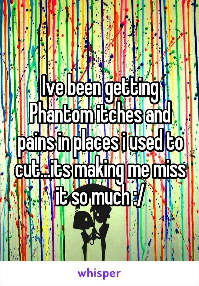 Ive been getting Phantom itches and pains in places i used to cut...its making me miss it so much :/