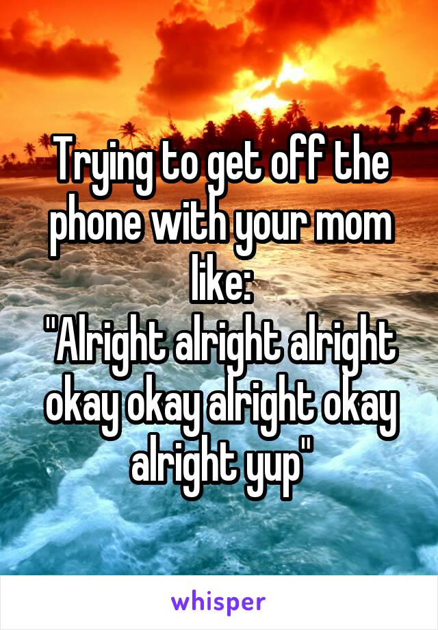 """Trying to get off the phone with your mom like: """"Alright alright alright okay okay alright okay alright yup"""""""
