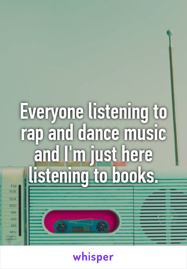 Everyone listening to rap and dance music and I'm just here listening to books.
