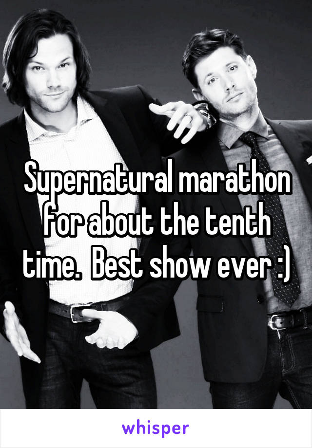 Supernatural marathon for about the tenth time.  Best show ever :)
