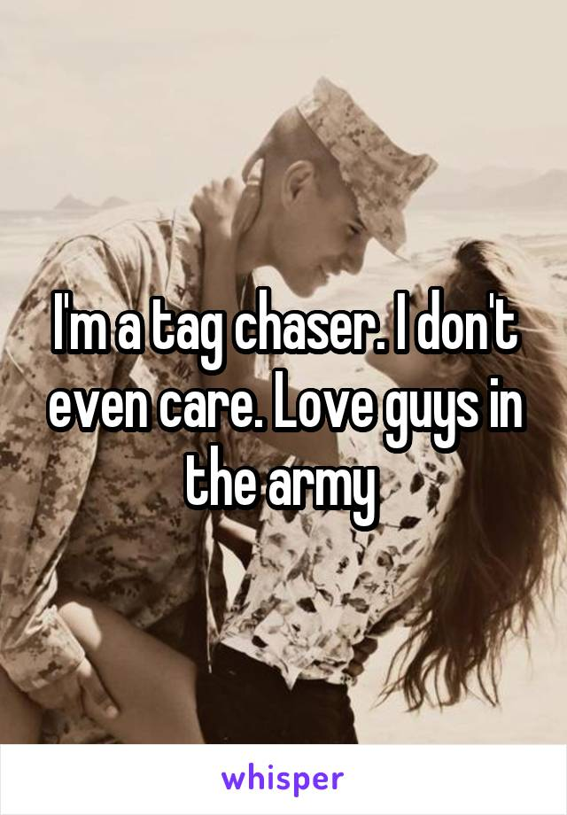I'm a tag chaser. I don't even care. Love guys in the army