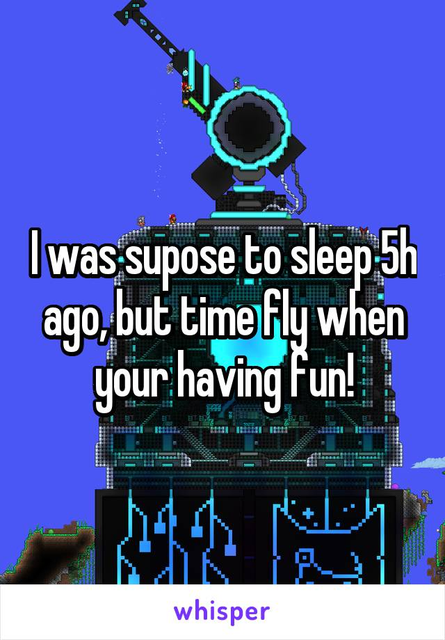 I was supose to sleep 5h ago, but time fly when your having fun!