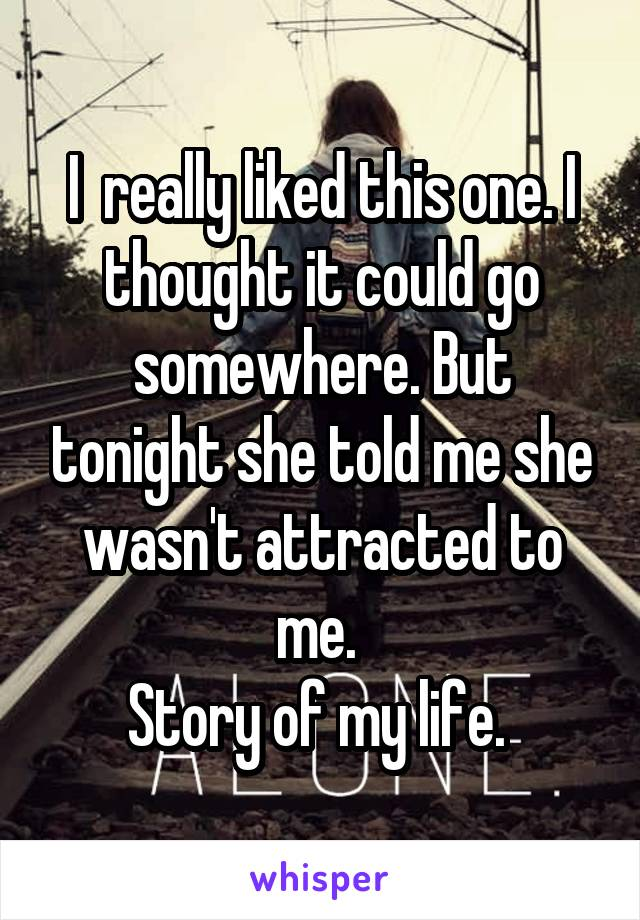 I  really liked this one. I thought it could go somewhere. But tonight she told me she wasn't attracted to me.  Story of my life.