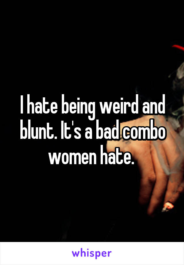 I hate being weird and blunt. It's a bad combo women hate.