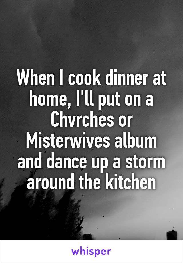 When I cook dinner at home, I'll put on a Chvrches or Misterwives album and dance up a storm around the kitchen