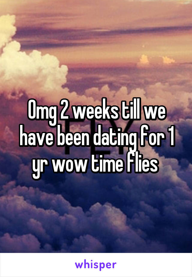Omg 2 weeks till we have been dating for 1 yr wow time flies
