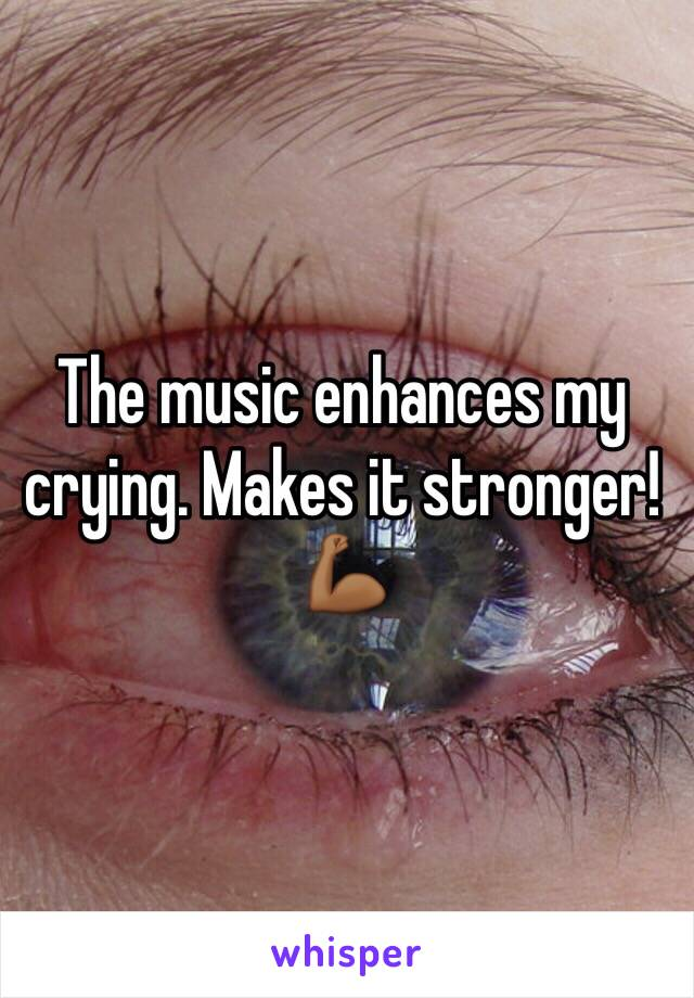 The music enhances my crying. Makes it stronger!💪🏾