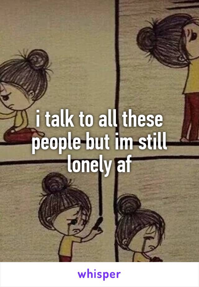 i talk to all these people but im still lonely af