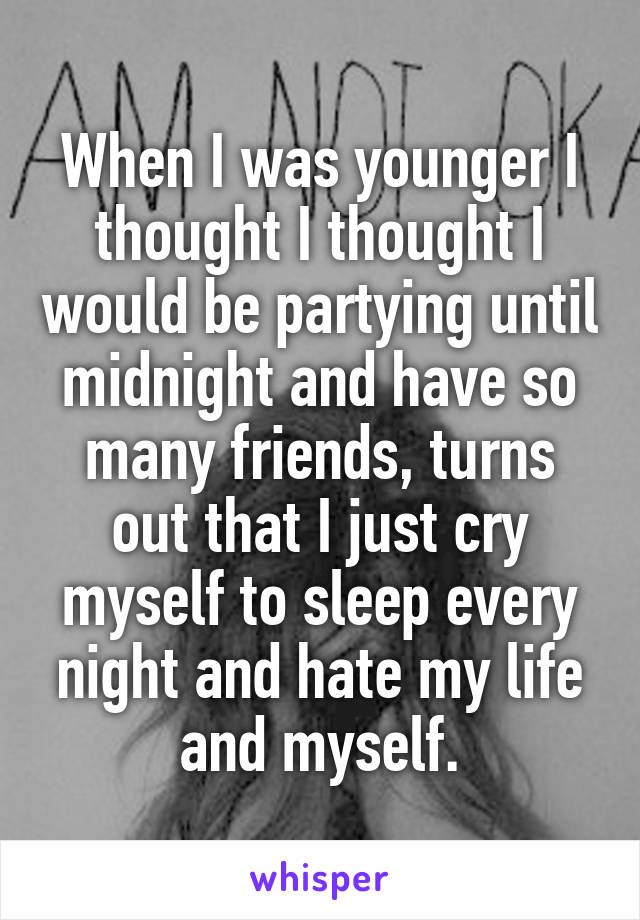 When I was younger I thought I thought I would be partying until midnight and have so many friends, turns out that I just cry myself to sleep every night and hate my life and myself.