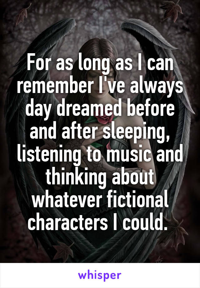 For as long as I can remember I've always day dreamed before and after sleeping, listening to music and thinking about whatever fictional characters I could.