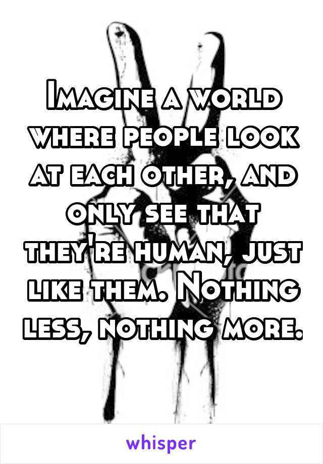 Imagine a world where people look at each other, and only see that they're human, just like them. Nothing less, nothing more.