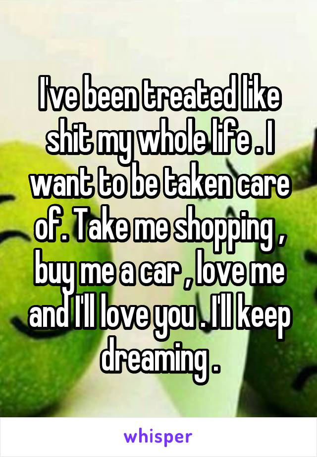 I've been treated like shit my whole life . I want to be taken care of. Take me shopping , buy me a car , love me and I'll love you . I'll keep dreaming .