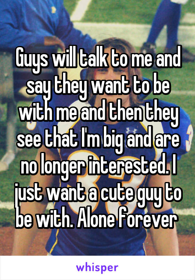 Guys will talk to me and say they want to be with me and then they see that I'm big and are no longer interested. I just want a cute guy to be with. Alone forever