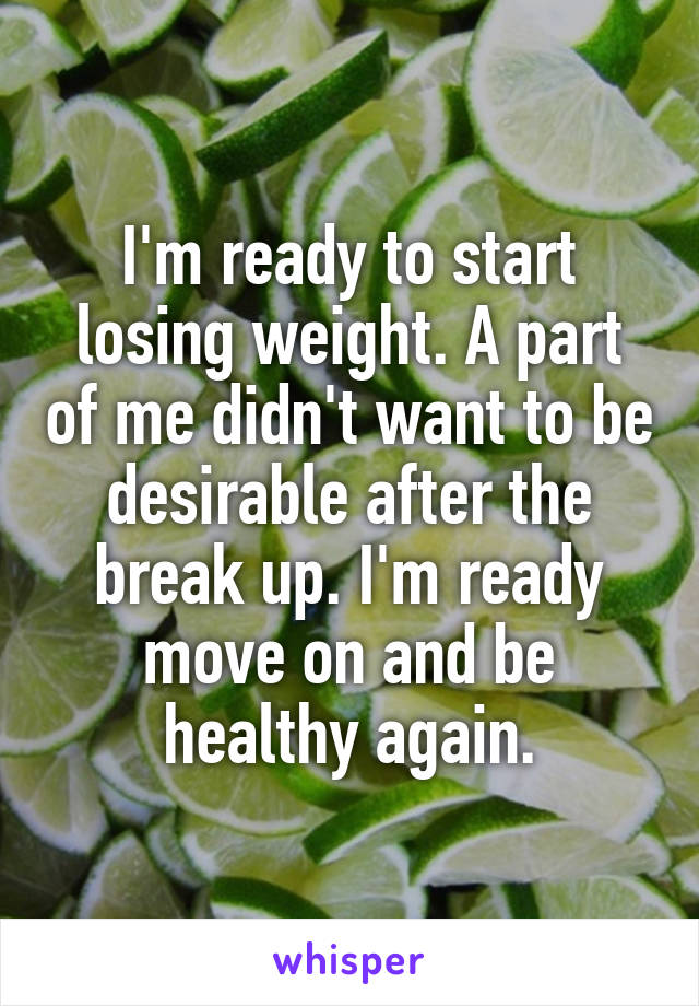 I'm ready to start losing weight. A part of me didn't want to be desirable after the break up. I'm ready move on and be healthy again.