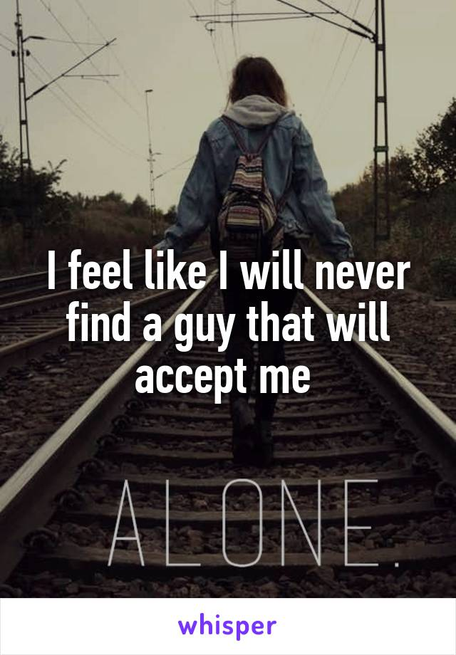 I feel like I will never find a guy that will accept me