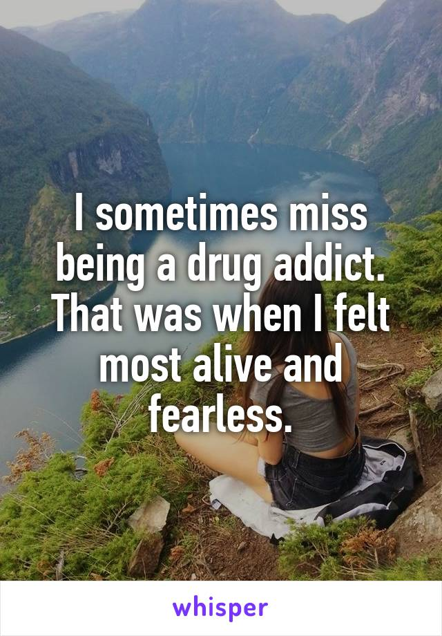 I sometimes miss being a drug addict. That was when I felt most alive and fearless.