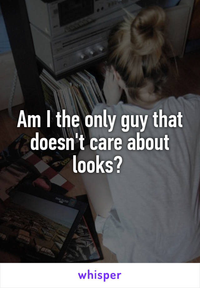 Am I the only guy that doesn't care about looks?