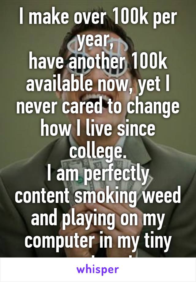 I make over 100k per year,  have another 100k available now, yet I never cared to change how I live since college. I am perfectly content smoking weed and playing on my computer in my tiny apartment.