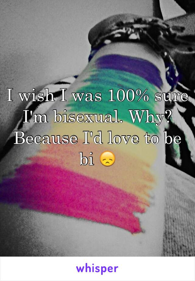 I wish I was 100% sure I'm bisexual. Why? Because I'd love to be bi 😞