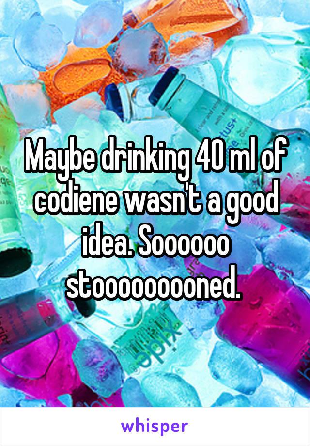 Maybe drinking 40 ml of codiene wasn't a good idea. Soooooo stooooooooned.